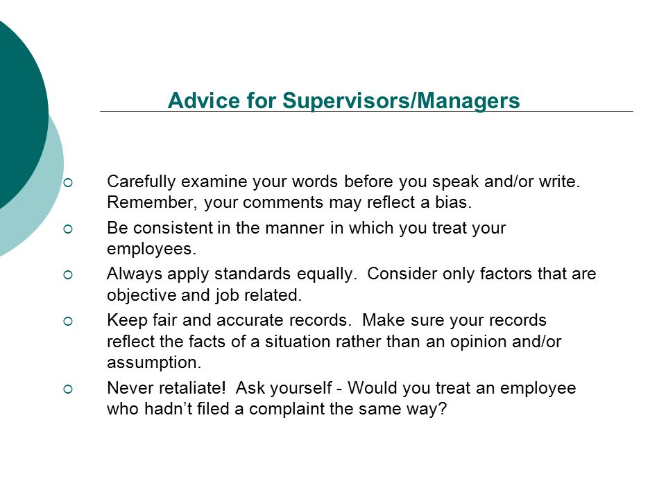 Advice for Supervisors/Managers  Carefully examine your words before you speak and/or write. Remember, your comments may reflect a bias.  Be consist
