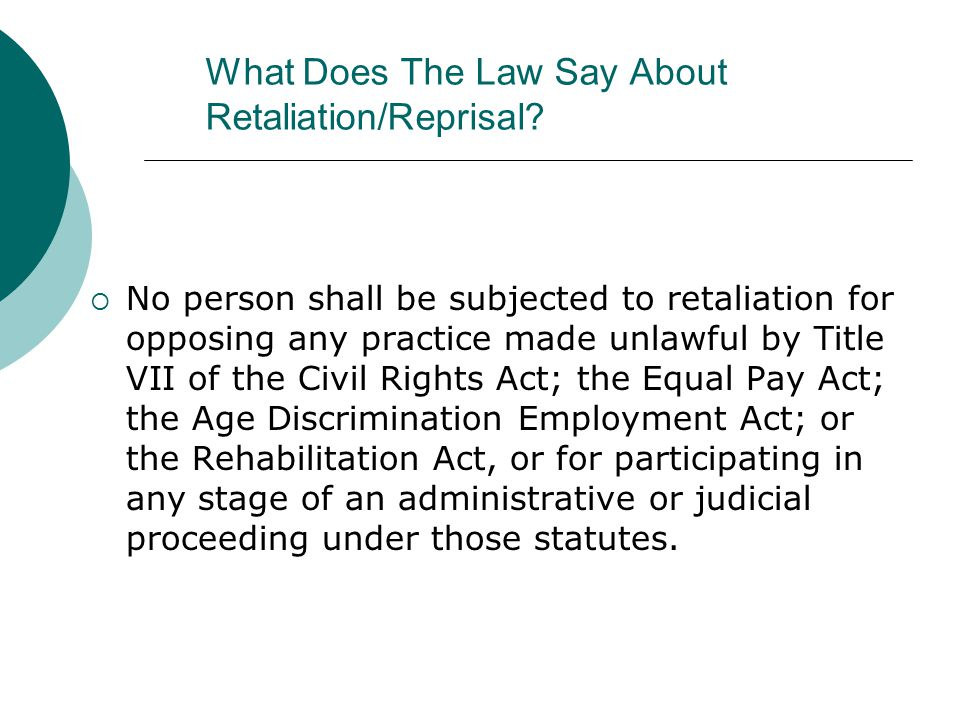 What Does The Law Say About Retaliation/Reprisal?  No person shall be subjected to retaliation for opposing any practice made unlawful by Title VII o