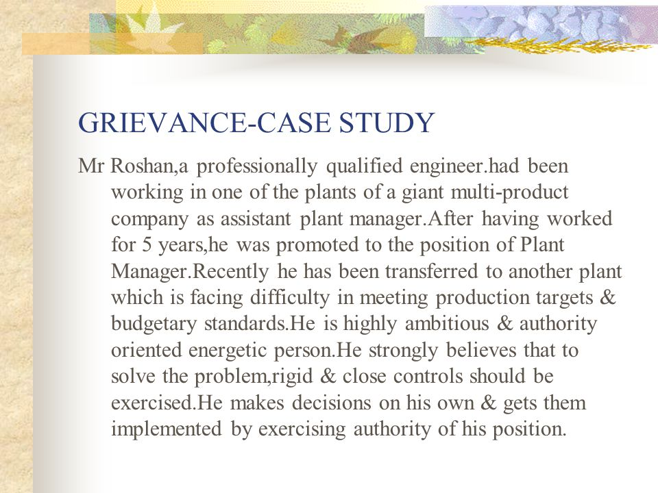 GRIEVANCE-CASE STUDY Mr Roshan,a professionally qualified engineer.had been working in one of the plants of a giant multi-product company as assistant plant manager.After having worked for 5 years,he was promoted to the position of Plant Manager.Recently he has been transferred to another plant which is facing difficulty in meeting production targets & budgetary standards.He is highly ambitious & authority oriented energetic person.He strongly believes that to solve the problem,rigid & close controls should be exercised.He makes decisions on his own & gets them implemented by exercising authority of his position.