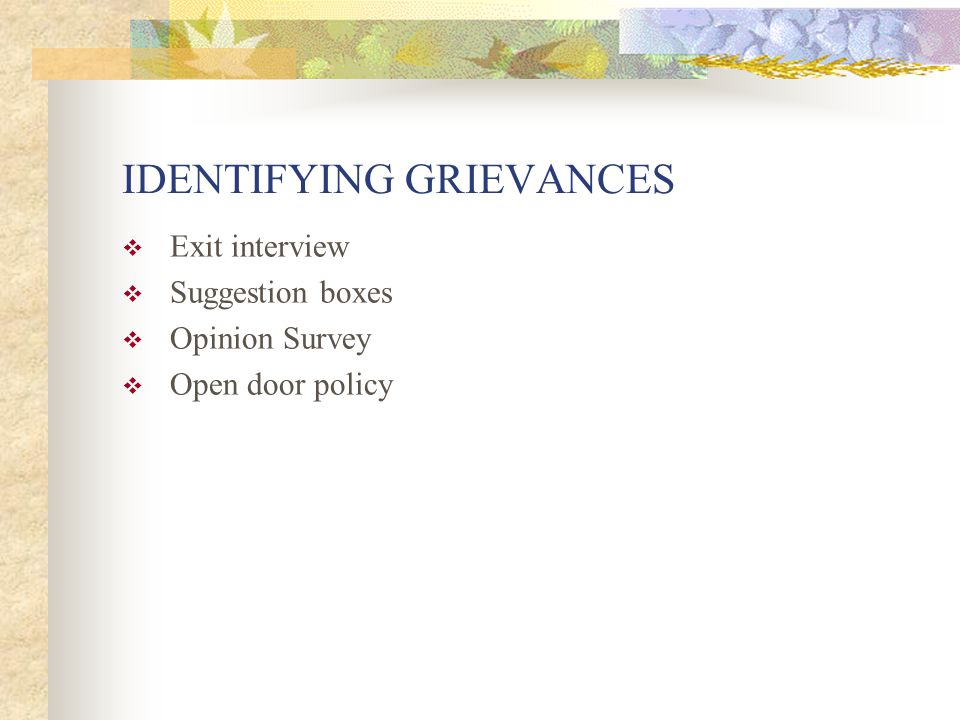 IDENTIFYING GRIEVANCES  Exit interview  Suggestion boxes  Opinion Survey  Open door policy