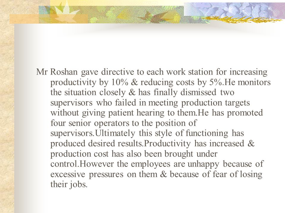 Mr Roshan gave directive to each work station for increasing productivity by 10% & reducing costs by 5%.He monitors the situation closely & has finally dismissed two supervisors who failed in meeting production targets without giving patient hearing to them.He has promoted four senior operators to the position of supervisors.Ultimately this style of functioning has produced desired results.Productivity has increased & production cost has also been brought under control.However the employees are unhappy because of excessive pressures on them & because of fear of losing their jobs.