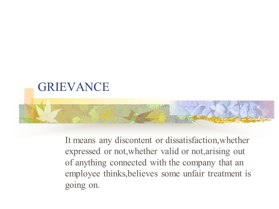 GRIEVANCE It means any discontent or dissatisfaction,whether expressed or not,whether valid or not,arising out of anything connected with the company that an employee thinks,believes some unfair treatment is going on.