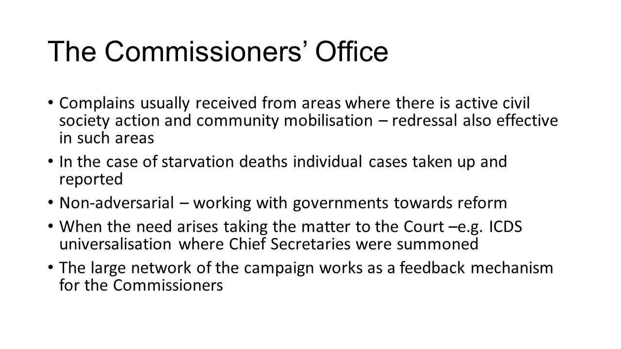 The Commissioners' Office Complains usually received from areas where there is active civil society action and community mobilisation – redressal also effective in such areas In the case of starvation deaths individual cases taken up and reported Non-adversarial – working with governments towards reform When the need arises taking the matter to the Court –e.g.