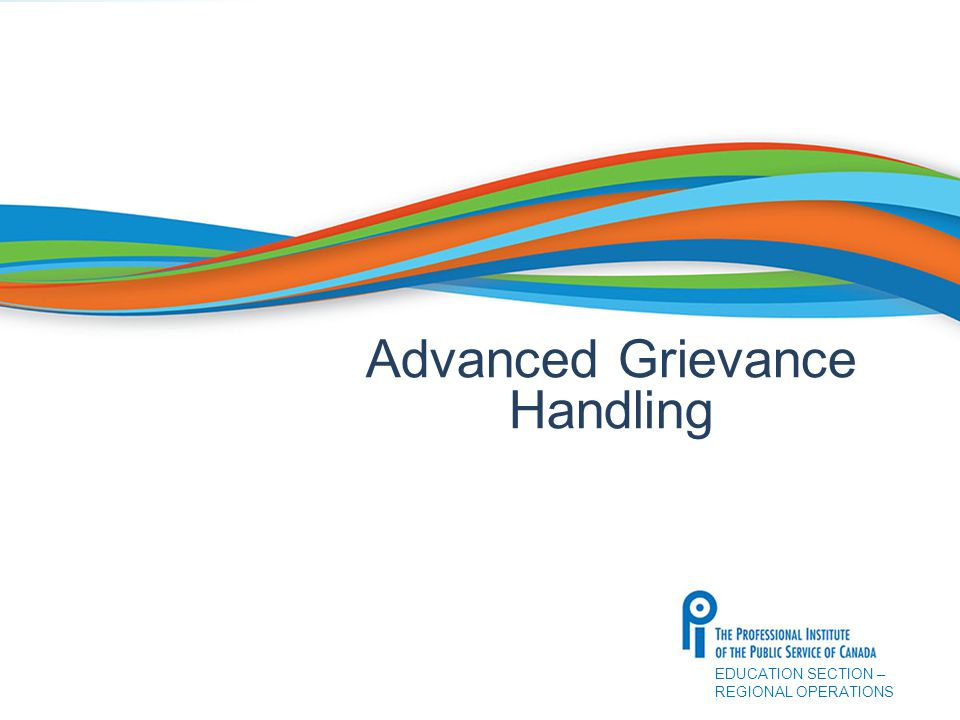 EDUCATION SECTION – REGIONAL OPERATIONS Advanced Grievance Handling