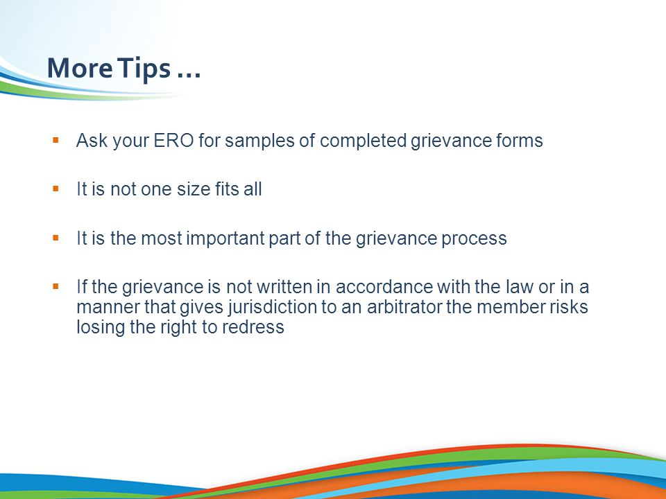 Tips for Effective Grievance Writing  Be concise and clear for both the grievance and corrective measures  If it is a violation of the collective agreement, refer to it – but be sure, being too specific could cost you in the long run  Make sure you ask for complete corrective measures To be made whole  Consult with your ERO before filing  Have all necessary signatures (the member and representative) and date it – submit it !