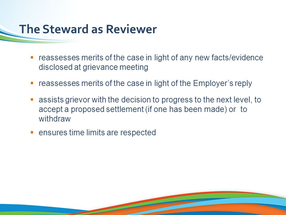 The Steward as Reviewer  reassesses merits of the case in light of any new facts/evidence disclosed at grievance meeting  reassesses merits of the case in light of the Employer's reply  assists grievor with the decision to progress to the next level, to accept a proposed settlement (if one has been made) or to withdraw  ensures time limits are respected