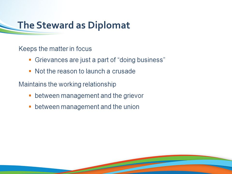 The Steward as Diplomat Keeps the matter in focus  Grievances are just a part of doing business  Not the reason to launch a crusade Maintains the working relationship  between management and the grievor  between management and the union