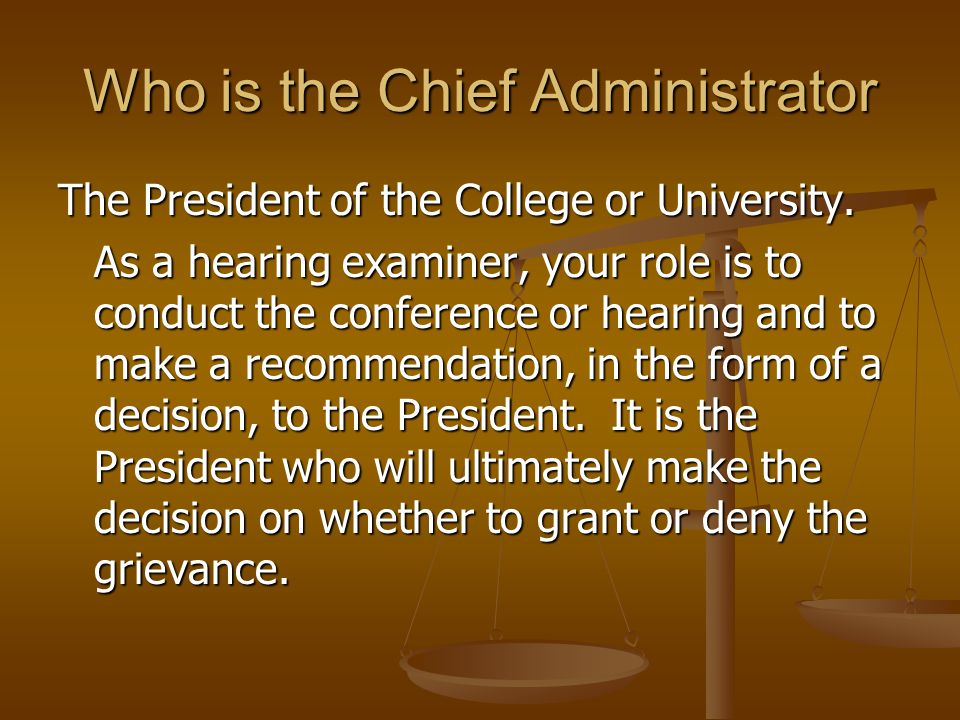 Who is the Chief Administrator The President of the College or University. As a hearing examiner, your role is to conduct the conference or hearing an