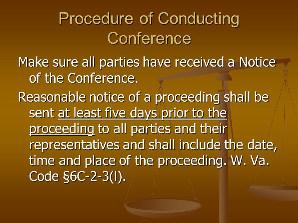 Procedure of Conducting Conference Make sure all parties have received a Notice of the Conference. Reasonable notice of a proceeding shall be sent at