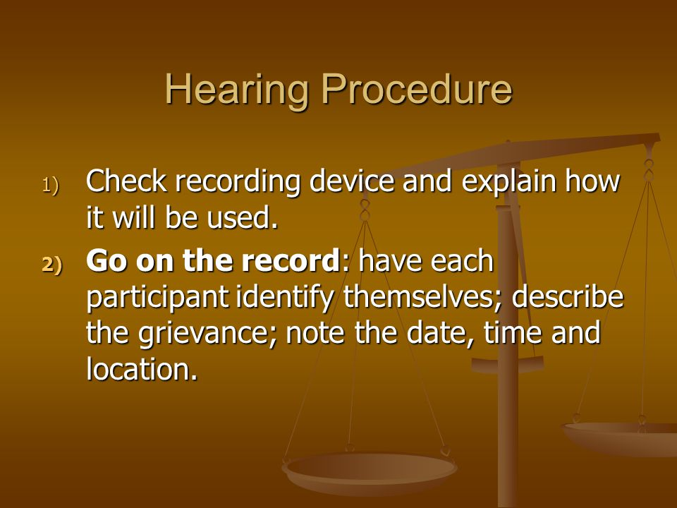 Hearing Procedure 1) Check recording device and explain how it will be used. 2) Go on the record: have each participant identify themselves; describe