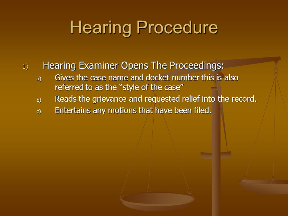 "1) Hearing Examiner Opens The Proceedings: a) Gives the case name and docket number this is also referred to as the ""style of the case"" b) Reads the g"