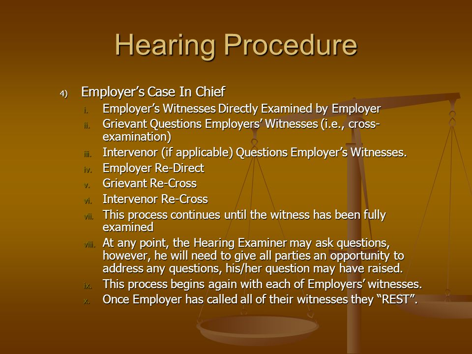 4) Employer's Case In Chief i. Employer's Witnesses Directly Examined by Employer ii. Grievant Questions Employers' Witnesses (i.e., cross- examinatio