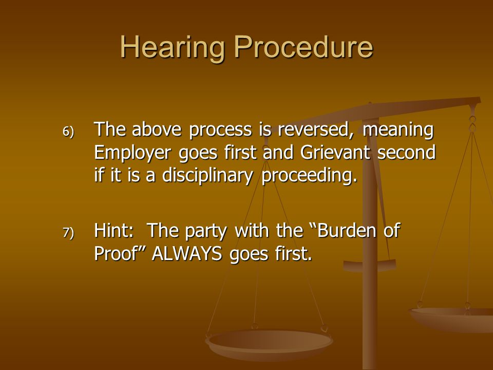 "6) The above process is reversed, meaning Employer goes first and Grievant second if it is a disciplinary proceeding. 7) Hint: The party with the ""Bur"