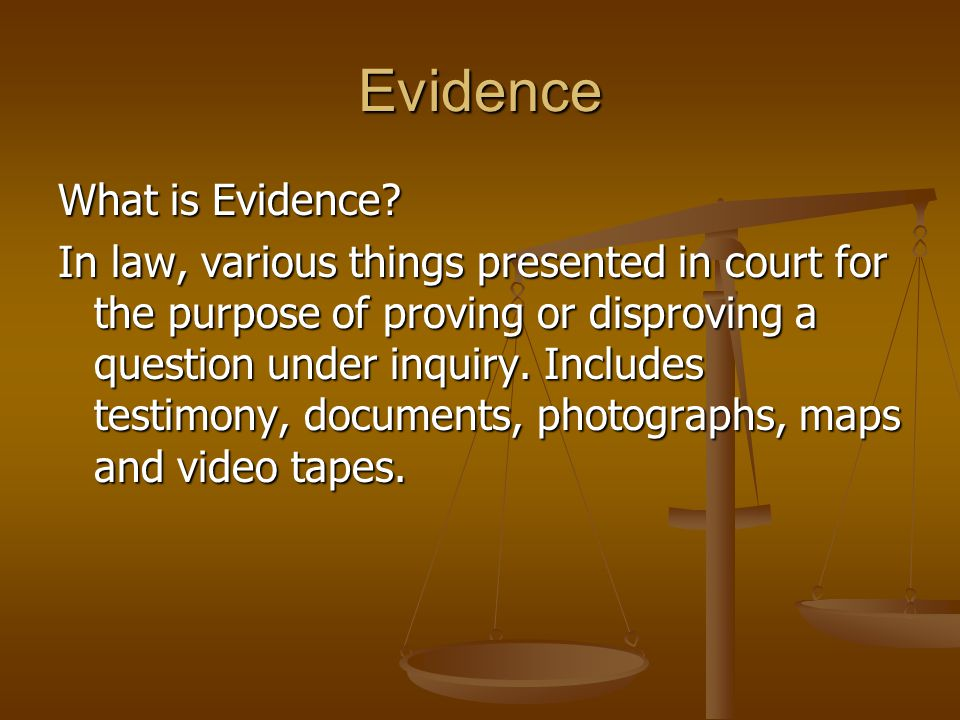 Evidence What is Evidence? In law, various things presented in court for the purpose of proving or disproving a question under inquiry. Includes testi