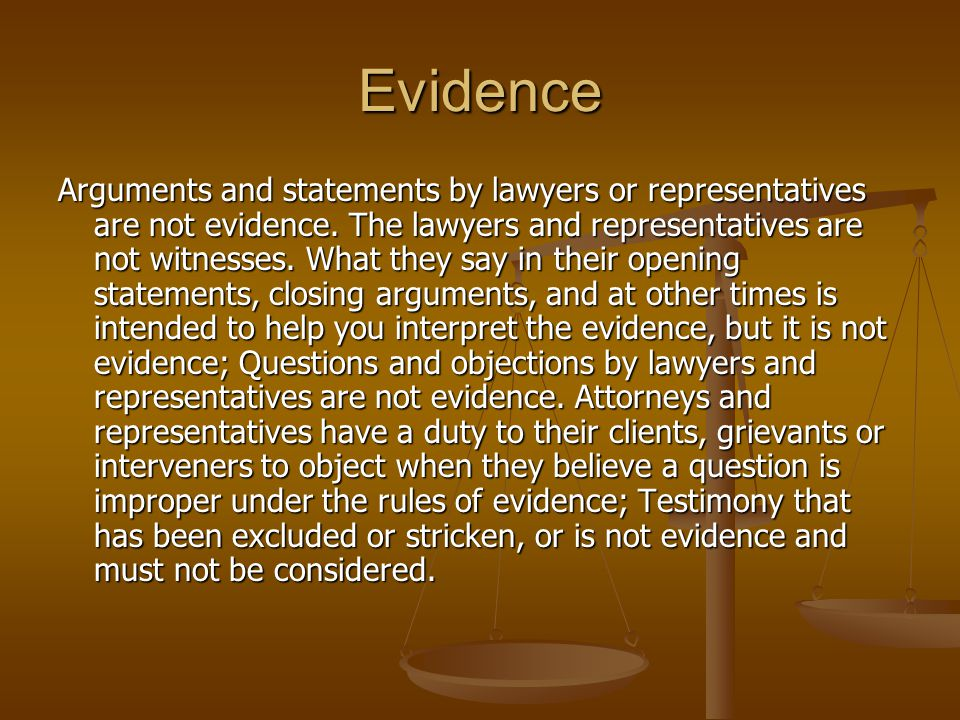 Evidence Arguments and statements by lawyers or representatives are not evidence. The lawyers and representatives are not witnesses. What they say in