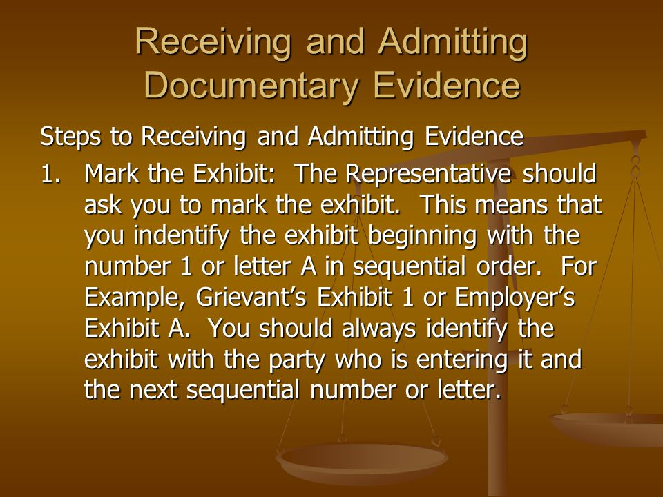 Receiving and Admitting Documentary Evidence Steps to Receiving and Admitting Evidence 1.Mark the Exhibit: The Representative should ask you to mark t