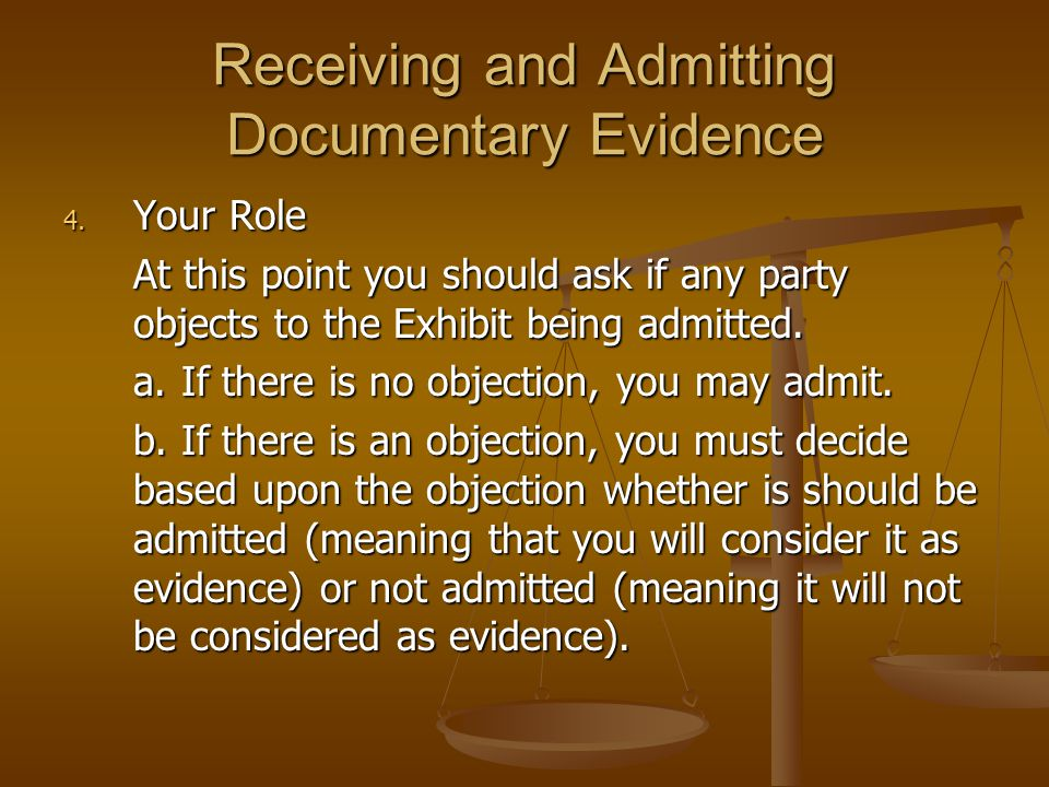 Receiving and Admitting Documentary Evidence 4. Your Role At this point you should ask if any party objects to the Exhibit being admitted. a. If there