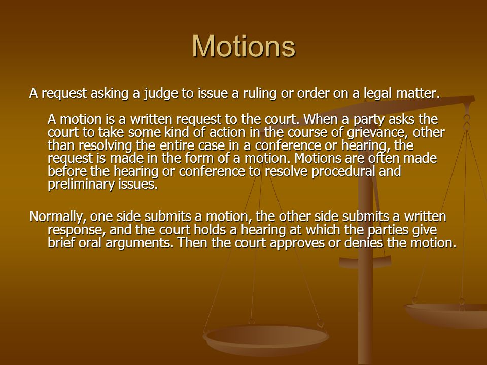 Motions A request asking a judge to issue a ruling or order on a legal matter. A motion is a written request to the court. When a party asks the court