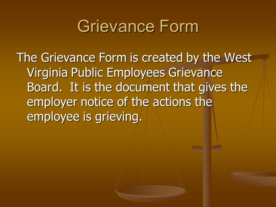 Grievance Form The Grievance Form is created by the West Virginia Public Employees Grievance Board. It is the document that gives the employer notice