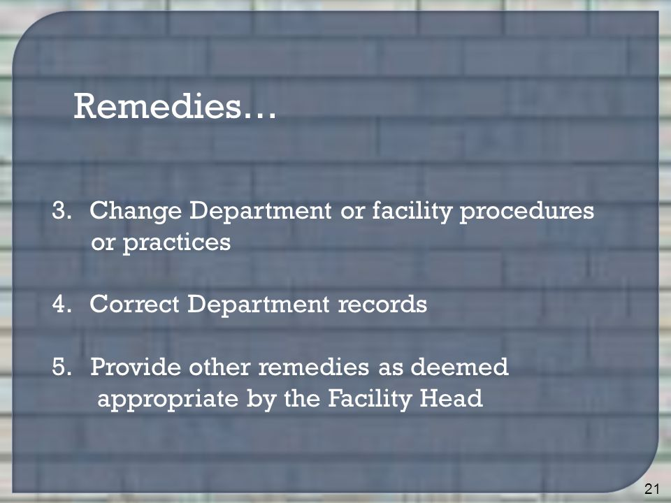 21 Remedies… 3.Change Department or facility procedures or practices 4.Correct Department records 5.