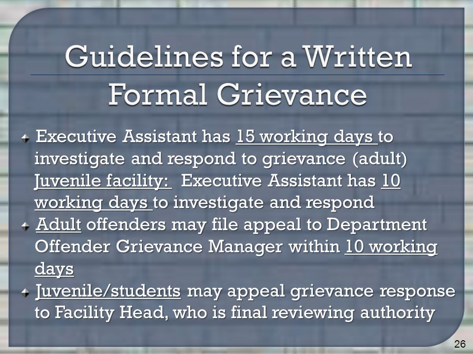 Executive Assistant has 15 working days to investigate and respond to grievance (adult) investigate and respond to grievance (adult) Juvenile facility: Executive Assistant has 10 Juvenile facility: Executive Assistant has 10 working days to investigate and respond working days to investigate and respond Adult offenders may file appeal to Department Offender Grievance Manager within 10 working Offender Grievance Manager within 10 working days days Juvenile/students may appeal grievance response to Facility Head, who is final reviewing authority to Facility Head, who is final reviewing authority 26