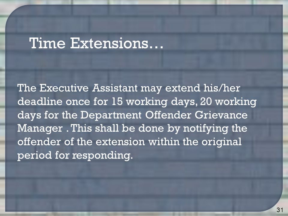 31 Time Extensions… The Executive Assistant may extend his/her deadline once for 15 working days, 20 working days for the Department Offender Grievance Manager.
