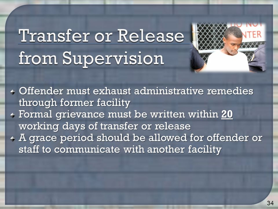 Offender must exhaust administrative remedies through former facility Formal grievance must be written within 20 working days of transfer or release A grace period should be allowed for offender or staff to communicate with another facility 34