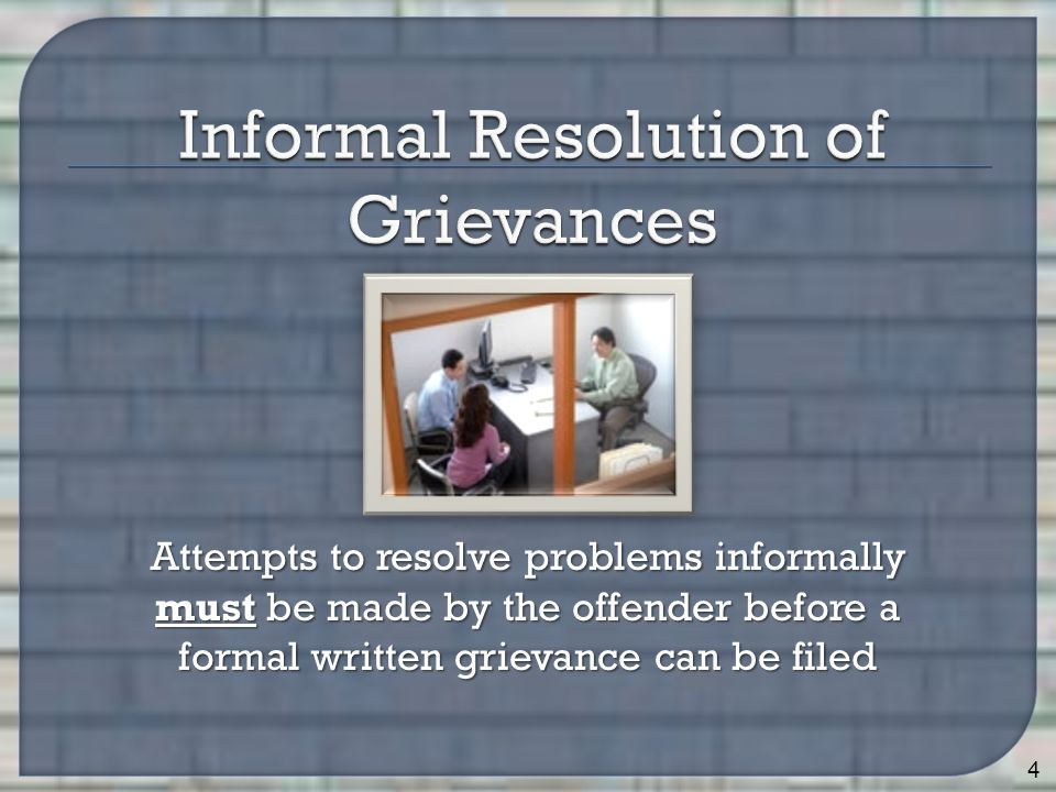 Attempts to resolve problems informally must be made by the offender before a formal written grievance can be filed 4