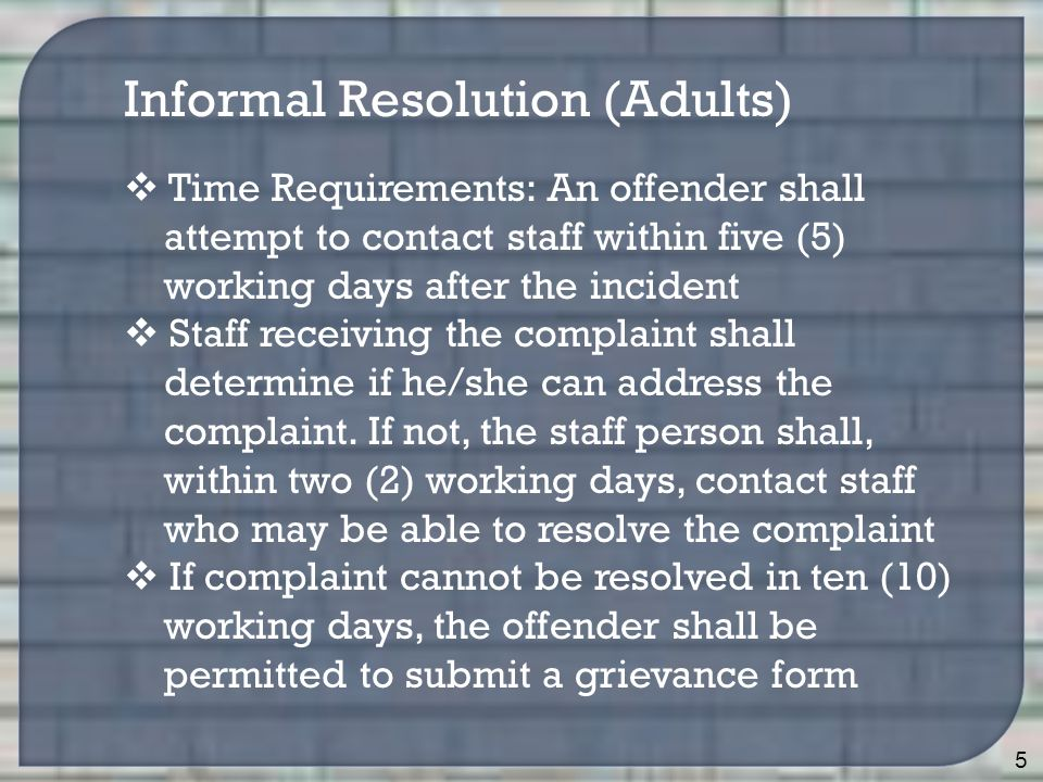 5  Time Requirements: An offender shall attempt to contact staff within five (5) working days after the incident  Staff receiving the complaint shal