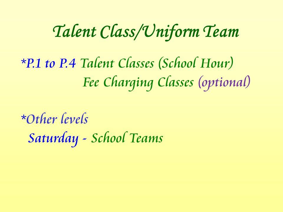 Talent Class/Uniform Team *P.1 to P.4 Talent Classes (School Hour) Fee Charging Classes (optional) *Other levels Saturday - School Teams