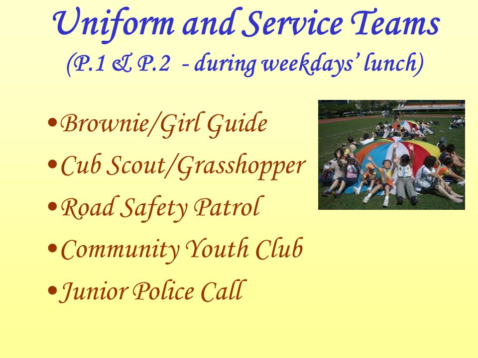 Uniform and Service Teams (P.1 & P.2 - during weekdays' lunch) Brownie/Girl Guide Cub Scout/Grasshopper Road Safety Patrol Community Youth Club Junior