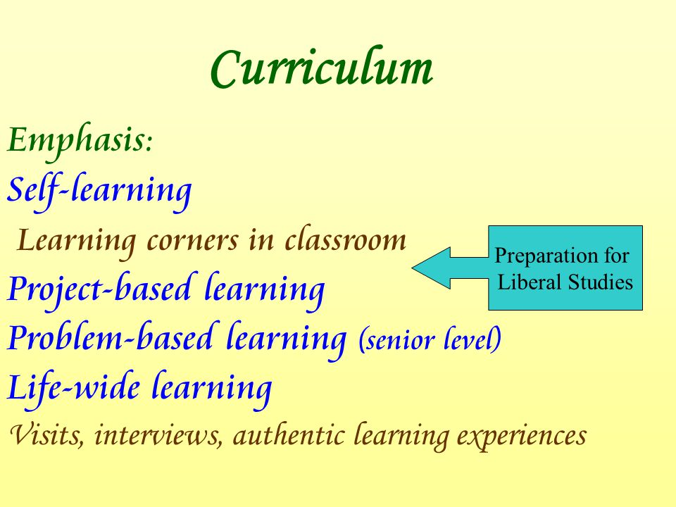 Curriculum Emphasis: Self-learning Learning corners in classroom Project-based learning Problem-based learning (senior level) Life-wide learning Visits, interviews, authentic learning experiences Preparation for Liberal Studies