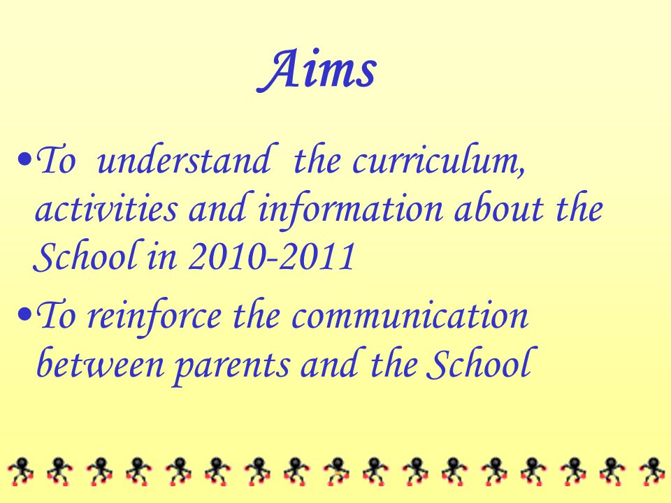 Aims To understand the curriculum, activities and information about the School in 2010-2011 To reinforce the communication between parents and the Sch
