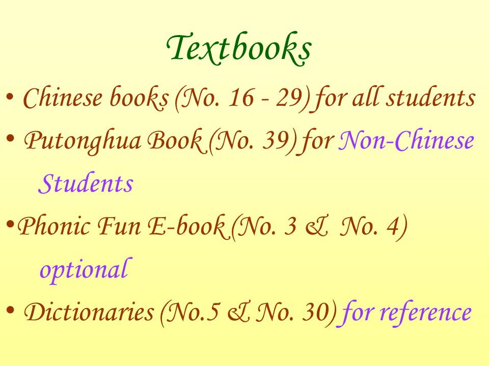 Textbooks Chinese books (No. 16 - 29) for all students Putonghua Book (No. 39) for Non-Chinese Students Phonic Fun E-book (No. 3 & No. 4) optional Dic