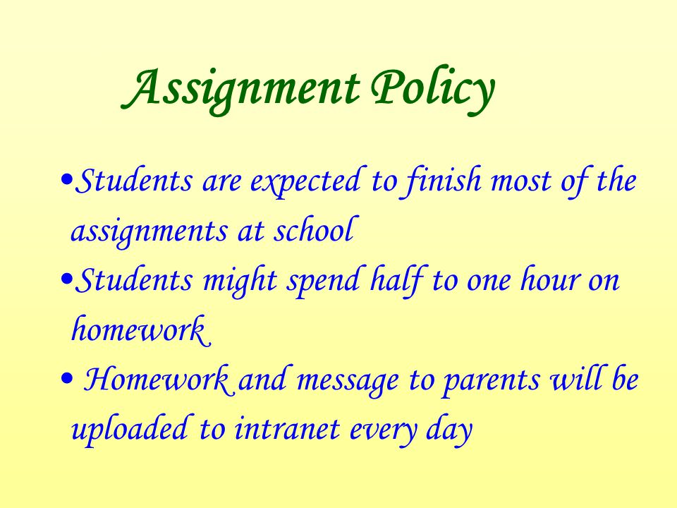 Assignment Policy Students are expected to finish most of the assignments at school Students might spend half to one hour on homework Homework and message to parents will be uploaded to intranet every day