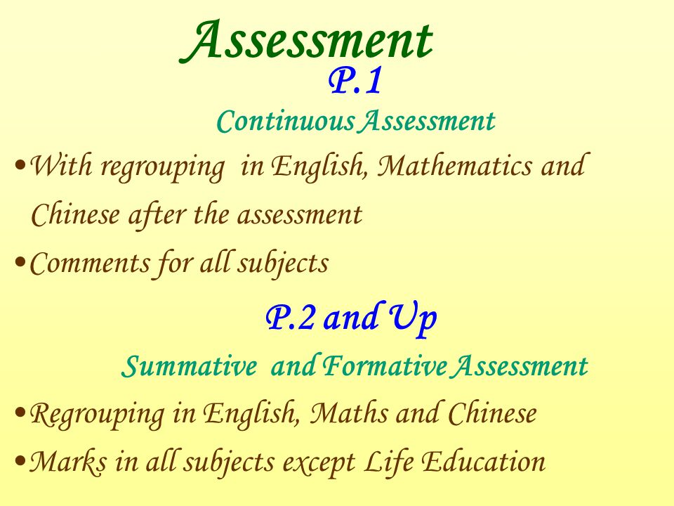 Assessment P.1 Continuous Assessment With regrouping in English, Mathematics and Chinese after the assessment Comments for all subjects P.2 and Up Summative and Formative Assessment Regrouping in English, Maths and Chinese Marks in all subjects except Life Education