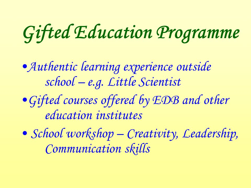 Gifted Education Programme Authentic learning experience outside school – e.g. Little Scientist Gifted courses offered by EDB and other education inst