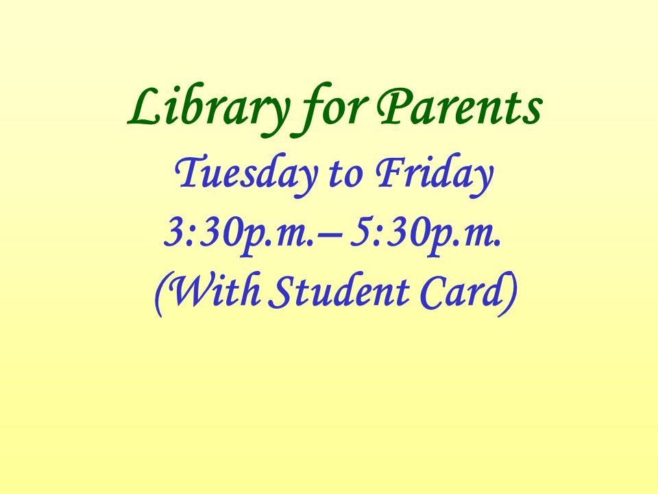 Library for Parents Tuesday to Friday 3:30p.m.– 5:30p.m. (With Student Card)