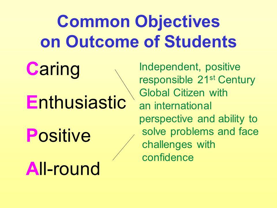 共同目標:學生表現 Caring 具愛心 Enthusiastic 有活力 Positive 態度積極 All-round 全人發展 獨立自主,積極 自發,負責任, 具國際視野及解 難能力之世界公 民,有能力面對 人生各項挑戰