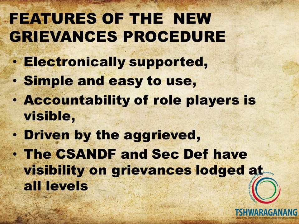 Electronically supported, Simple and easy to use, Accountability of role players is visible, Driven by the aggrieved, The CSANDF and Sec Def have visibility on grievances lodged at all levels FEATURES OF THE NEW GRIEVANCES PROCEDURE