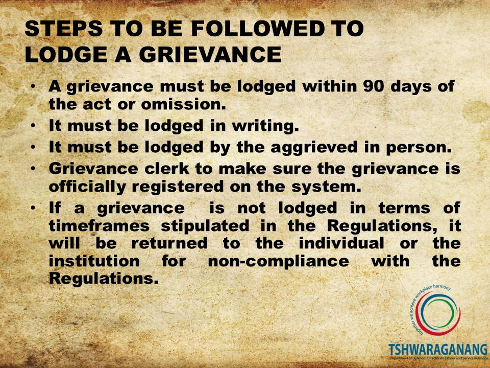 STEPS TO BE FOLLOWED TO LODGE A GRIEVANCE A grievance must be lodged within 90 days of the act or omission.