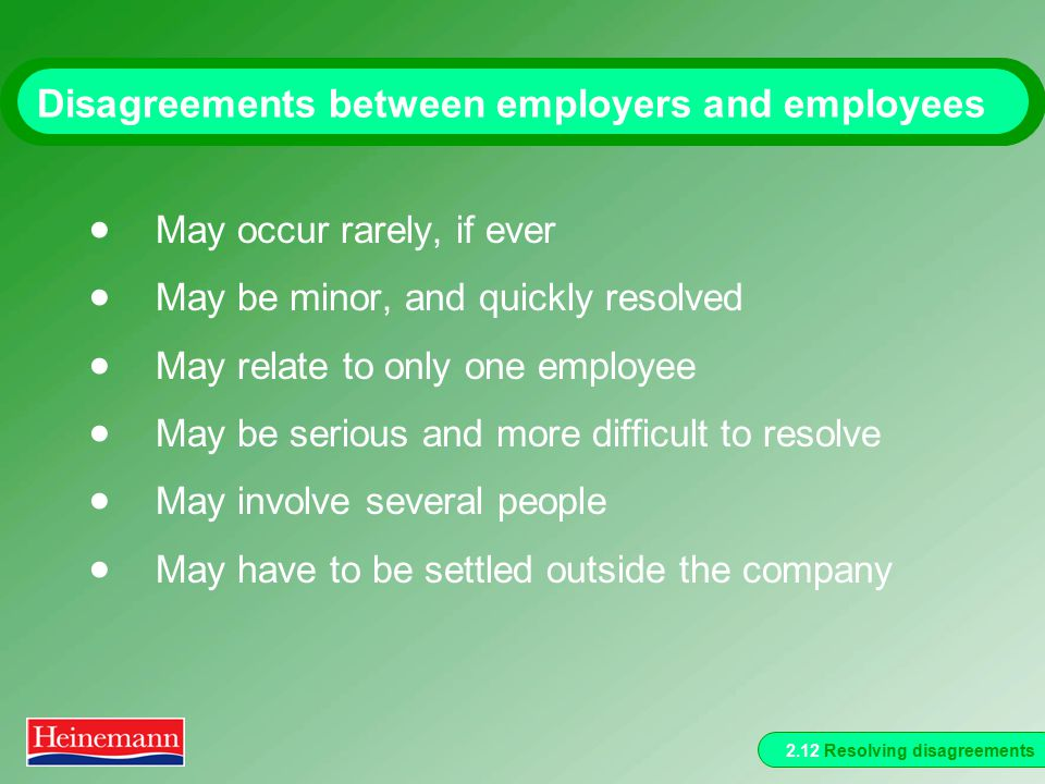 2.12 Resolving disagreements Disagreements between employers and employees  May occur rarely, if ever  May be minor, and quickly resolved  May relate to only one employee  May be serious and more difficult to resolve  May involve several people  May have to be settled outside the company
