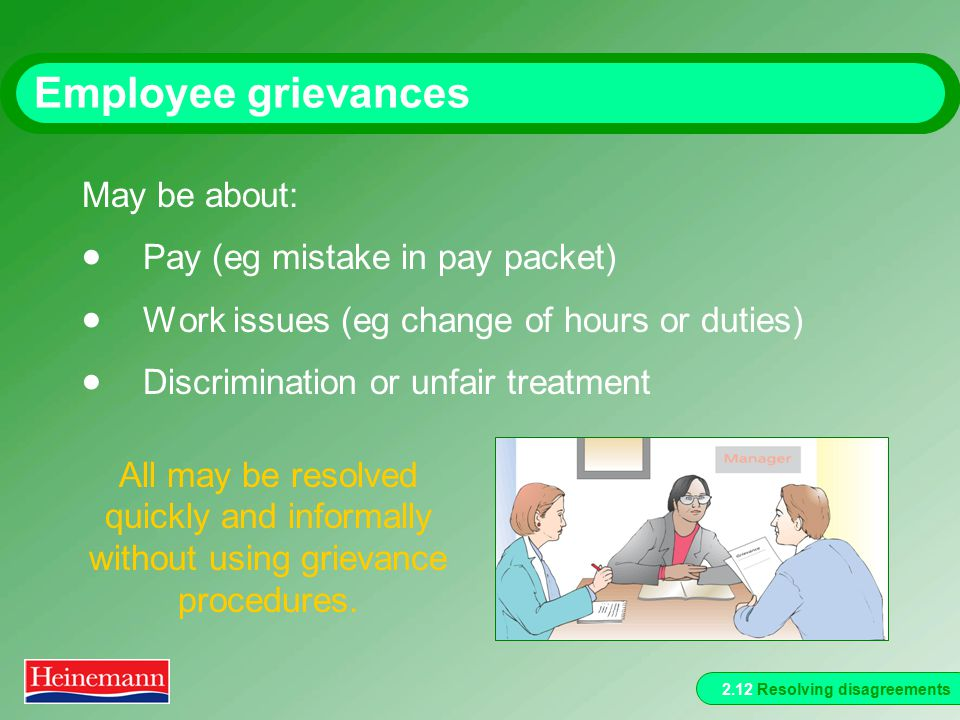 2.12 Resolving disagreements Employee grievances May be about:  Pay (eg mistake in pay packet)  Work issues (eg change of hours or duties)  Discrimination or unfair treatment All may be resolved quickly and informally without using grievance procedures.