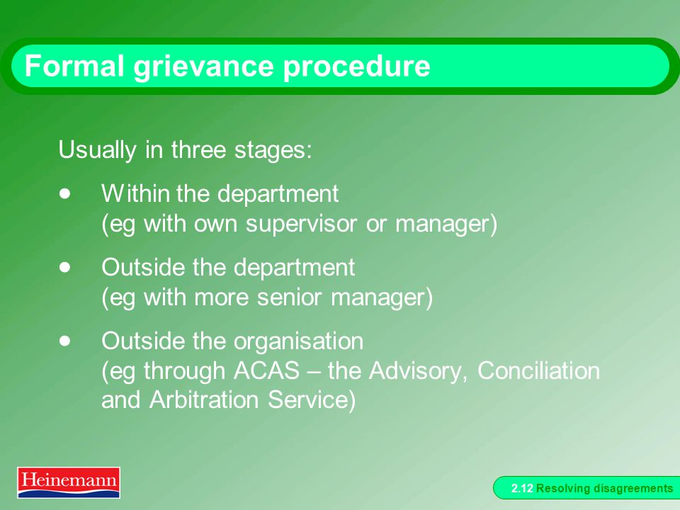 2.12 Resolving disagreements Formal grievance procedure Usually in three stages:  Within the department (eg with own supervisor or manager)  Outside the department (eg with more senior manager)  Outside the organisation (eg through ACAS – the Advisory, Conciliation and Arbitration Service)
