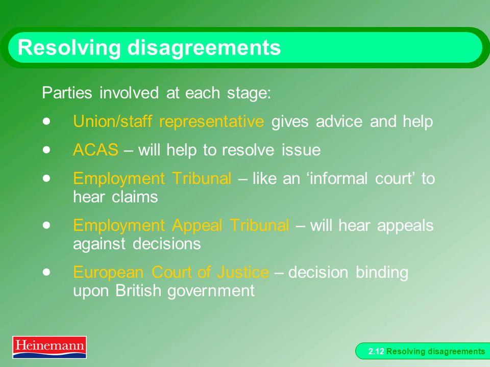 2.12 Resolving disagreements Resolving disagreements Parties involved at each stage:  Union/staff representative gives advice and help  ACAS – will help to resolve issue  Employment Tribunal – like an 'informal court' to hear claims  Employment Appeal Tribunal – will hear appeals against decisions  European Court of Justice – decision binding upon British government