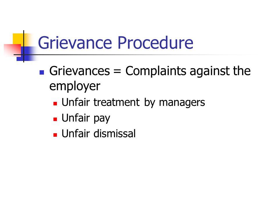 Grievance Procedure Grievances = Complaints against the employer Unfair treatment by managers Unfair pay Unfair dismissal