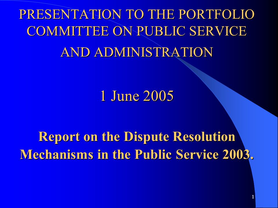 1 PRESENTATION TO THE PORTFOLIO COMMITTEE ON PUBLIC SERVICE AND ADMINISTRATION 1 June 2005 Report on the Dispute Resolution Mechanisms in the Public Service 2003.