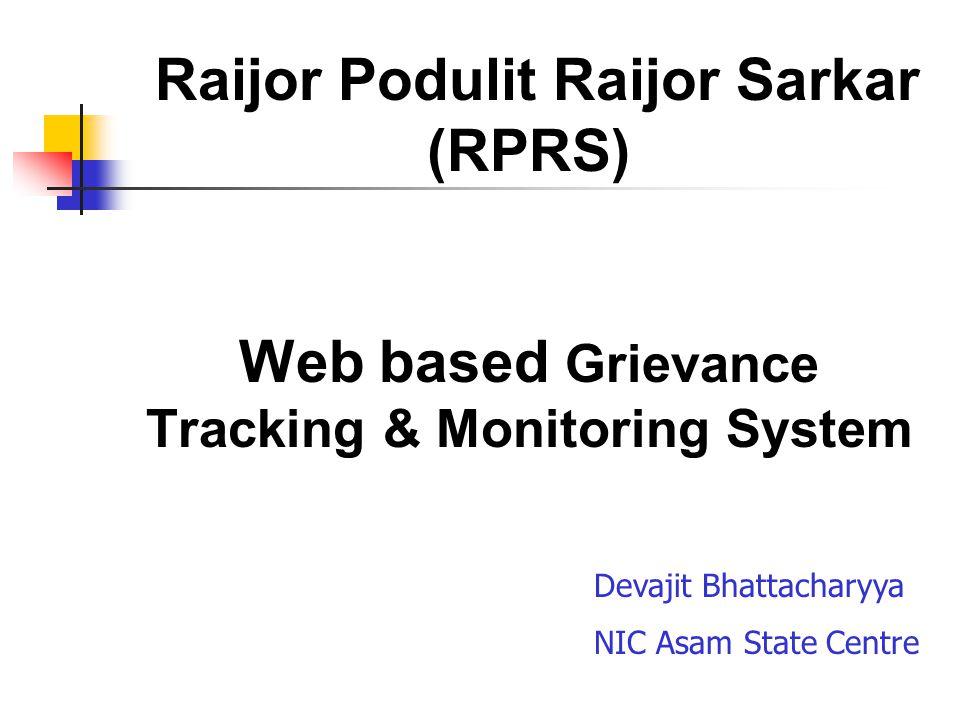 Raijor Podulit Raijor Sarkar (RPRS) Web based Grievance Tracking & Monitoring System Devajit Bhattacharyya NIC Asam State Centre
