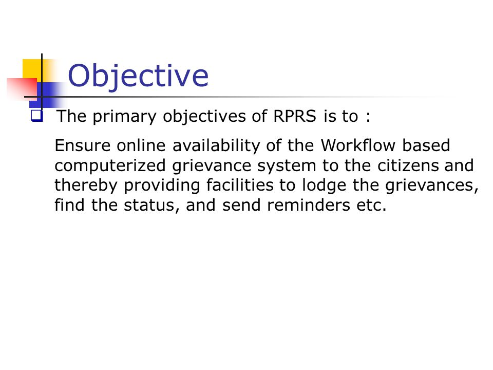 Objective  The primary objectives of RPRS is to : Ensure online availability of the Workflow based computerized grievance system to the citizens and