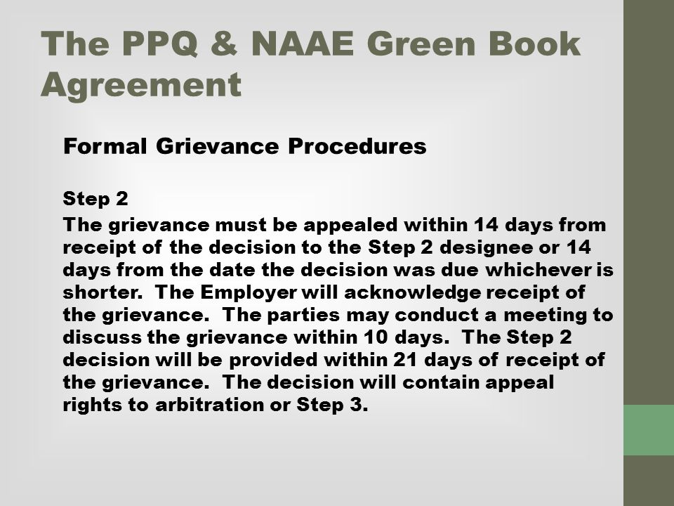 The PPQ & NAAE Green Book Agreement Formal Grievance Procedures Step 2 The grievance must be appealed within 14 days from receipt of the decision to the Step 2 designee or 14 days from the date the decision was due whichever is shorter.